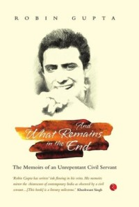 And What Remains In The End: The Memoirs of an Unrepentant Civil Servant robin gupta